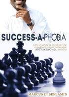 Success-a-Phobia: Discovering And Conquering Mankinds Most Persuasive, but Unknown, Phobia by Marcus D. Benjamin