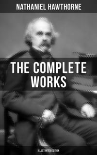 The Complete Works of Nathaniel Hawthorne (Illustrated Edition): The Scarlet Letter with its…