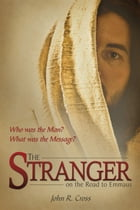 The Stranger on the Road to Emmaus: Who was the Man? What was his Message? by John R. Cross
