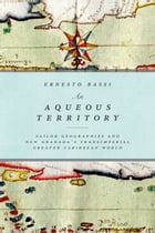 An Aqueous Territory: Sailor Geographies and New Granada's Transimperial Greater Caribbean World by Ernesto Bassi