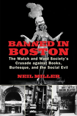 Banned in Boston The Watch and Ward Society's Crusade against Books,  Burlesque,  and the Social Evil