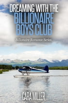 Dreaming with the Billionaire Boys Club: Billionaire Romance Series, #13 by Cara Miller