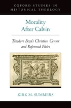 Morality After Calvin: Theodore Beza's Christian Censor and Reformed Ethics by Kirk M. Summers
