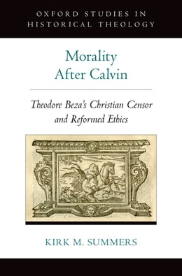 Book Morality After Calvin: Theodore Beza's Christian Censor and Reformed Ethics by Kirk M. Summers