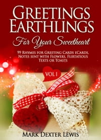 Greetings Earthlings For Your Sweetheart Vol. 1: 99 Rhymes for Greeting cards eCards, Notes sent…