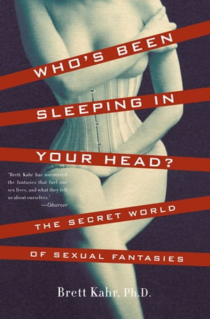 Who's Been Sleeping in Your Head The Secret World of Sexual Fantasies