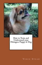 How to Train and Understand your Pekingese Puppy & Dog by Vince Stead