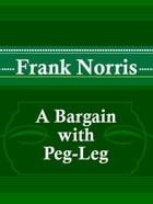 A Bargain with Peg-Leg by Frank Norris