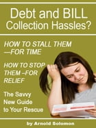 Debt Collection Hassles? How to Stall Them for Time; How to Stop Them for Relief: The Savvy New Guide to Your Rescue by Arnold Solomon