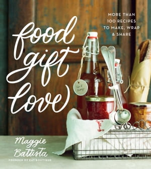 Food Gift Love More than 100 Recipes to Make,  Wrap,  and Share