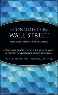 Economist on Wall Street (Peter L. Bernstein's Finance Classics): Notes on the Sanctity of Gold…