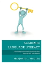 Academic Language Literacy: Developing Instructional Leadership Skills for Principals and Teachers by Marjorie C. Ringler