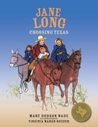Jane Long: Choosing Texas by Mary Dodson Wade