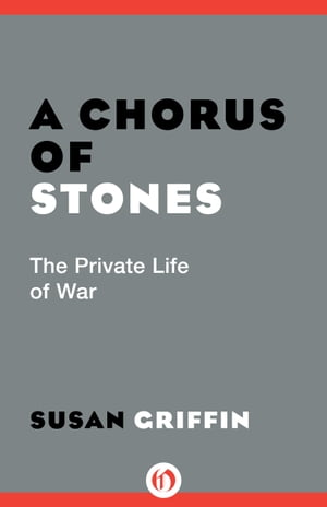 A Chorus of Stones The Private Life of War