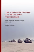 The First Infantry Division and the U.S. Army Transformed: Road to Victory in Desert Storm, 1970-1991 by Gregory Fontenot