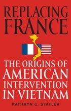 Replacing France: The Origins of American Intervention in Vietnam by Kathryn C. Statler