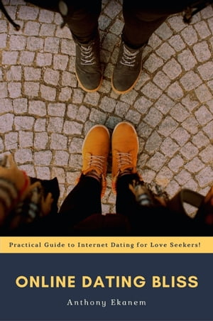 Online Dating Bliss: Practical Guide to Internet Dating for Love Seekers!