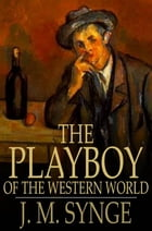 The Playboy of the Western World: A Comedy in Three Acts by J. M. Synge