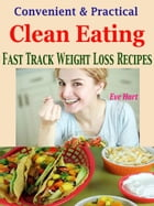 Convenient & Practical Clean Eating: Fast Track Weight Loss Recipes by Eve Hart