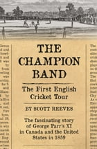 The Champion Band: The First English Cricket Tour by Scott Reeves