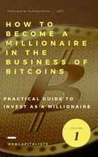 How to Become A Millionaire In The Business Of Bitcoins: The Art Of Investing As A Millionaire In Bitcoins by Enrique Martinez