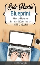Side Hustle Blueprint: How to make an extra $1000 per month writing eBooks! by Lise Cartwright