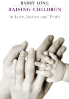 Raising Children in Love Justice and Truth by Barry Long
