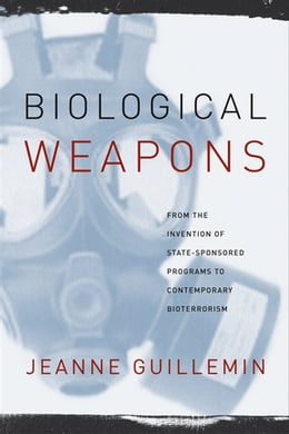 Book Biological Weapons: From the Invention of State-Sponsored Programs to Contemporary Bioterrorism by Jeanne Guillemin