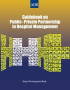 Guidebook on Public-Private Partnership in Hospital Management by Asian Development Bank