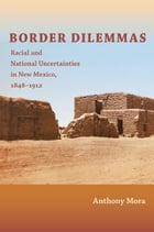 Border Dilemmas: Racial and National Uncertainties in New Mexico, 1848–1912 by Anthony P. Mora