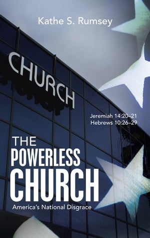 The Powerless Church: America's National Disgrace by Kathe S. Rumsey