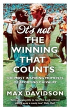 It's Not the Winning that Counts: The Most Inspiring Moments of Sporting Chivalry by Max Davidson