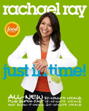 Rachael Ray: Just in Time: All-New 30-Minutes Meals, plus Super-Fast 15-Minute Meals and Slow It Down 60-Minute Meals: A Cookbook by Rachael Ray