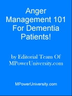 Anger Management 101 For Dementia Patients! by Editorial Team Of MPowerUniversity.com