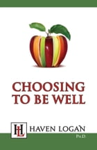 Choosing to Be Well by Haven Logan