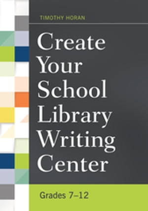 Create Your School Library Writing Center: Grades 7?12