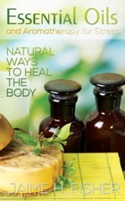 What Are Essential Oils and Aromatherapy?: Natural Ways to Heal the Body by Jamie Fisher