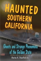 Haunted Southern California: Ghosts and Strange Phenomena of the Golden State by Charles A. Stansfield