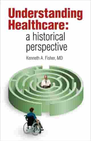 Understanding Healthcare: a historical perspective by Kenneth A. Fisher