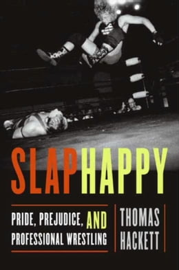 Book Slaphappy: Pride, Prejudice, and Professional Wrestling by Thomas Hackett