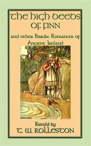 THE HIGH DEEDS OF FINN and other Bardic Romances of Ancient Ireland: 20 Celtic tales, myths and legends from the Emerald Isle