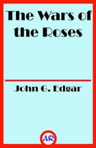 The Wars of the Roses (Illustrated): Stories of the Struggle of York and Lancaster by John G. Edgar