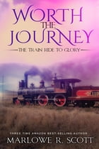 Worth the Journey: The Train Ride to Glory by Marlowe Scott