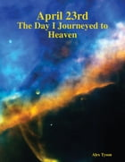 April 23rd: The Day I Journeyed to Heaven by Alex Tyson