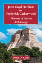 John Lloyd Stephens and Frederick Catherwood: Pioneers of Mayan Archaeology by Peter O. Koch