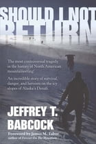 Should I Not Return: The most controversial tragedy in the history of North American mountaineering! by Jeffrey Babcock