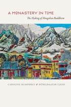 A Monastery in Time: The Making of Mongolian Buddhism by Caroline Humphrey