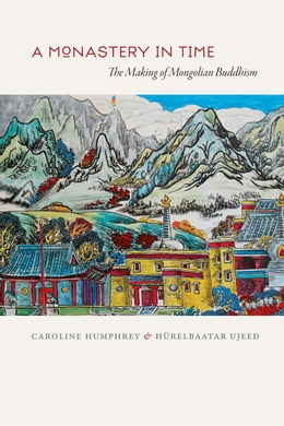 Book A Monastery in Time: The Making of Mongolian Buddhism by Caroline Humphrey