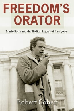 Book Freedom's Orator: Mario Savio and the Radical Legacy of the 1960s by Robert Cohen