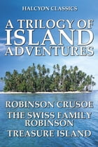 A Trilogy of Island Adventures: Robinson Crusoe, The Swiss Family Robinson, and Treasure Island by Daniel Defoe